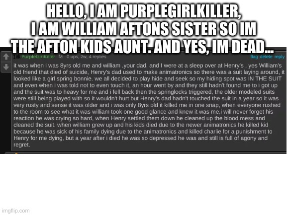 Blank White Template |  HELLO, I AM PURPLEGIRLKILLER, I AM WILLIAM AFTONS SISTER SO IM THE AFTON KIDS AUNT. AND YES, IM DEAD... | image tagged in blank white template | made w/ Imgflip meme maker