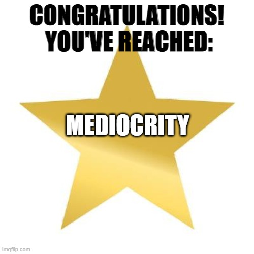 you tried star | CONGRATULATIONS!  YOU'VE REACHED: MEDIOCRITY | image tagged in you tried star | made w/ Imgflip meme maker