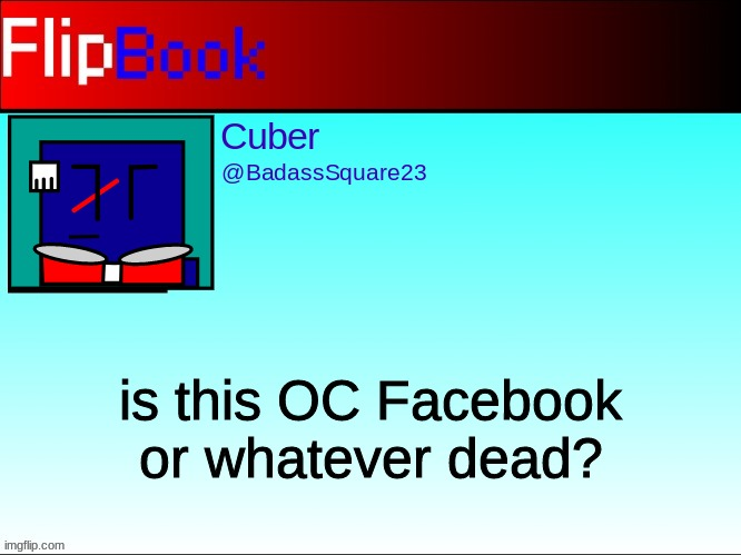 FlipBook profile |  is this OC Facebook or whatever dead? | image tagged in flipbook profile | made w/ Imgflip meme maker