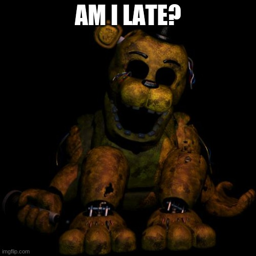 Golden freddy |  AM I LATE? | image tagged in golden freddy | made w/ Imgflip meme maker