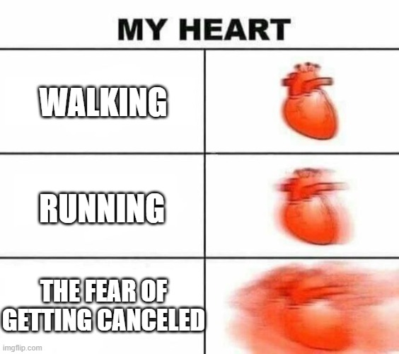 My heart blank |  WALKING; RUNNING; THE FEAR OF GETTING CANCELED | image tagged in my heart blank | made w/ Imgflip meme maker
