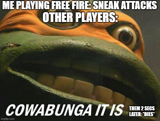 better to be sneaky. |  ME PLAYING FREE FIRE: SNEAK ATTACKS; OTHER PLAYERS:; THEM 2 SECS LATER: *DIES* | image tagged in cowabunga it is | made w/ Imgflip meme maker