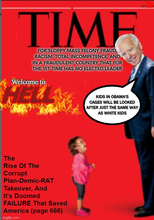 CRIME RAGAZINE COMES CLEAN-ISH |  FOR SLOPPY MASS FELONY FRAUD,  RACISM, TOTAL INCOMPETENCE, AND IN A FRAUDULENT COUNTRY THAT FOR THE 1ST TIME HAS NO ELECTED LEADER; HELL; Welcome to; The Rise Of The Corrupt Plan-Demic-RAT Takeover, And It's Doomed FAILURE That Saved  America (page 666); KIDS IN OBAMA'S CAGES WILL BE LOOKED AFTER JUST THE SAME WAY AS WHITE KIDS | image tagged in election fraud,government corruption,liberal hypocrisy,president trump,time change,rigged elections | made w/ Imgflip meme maker