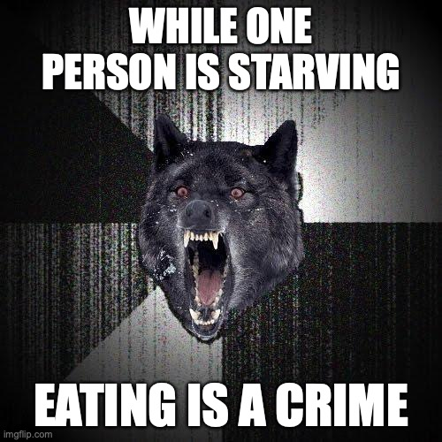 While one person is starving... Eating is a crime.
