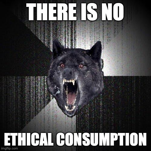 There is no... Ethical consumption.