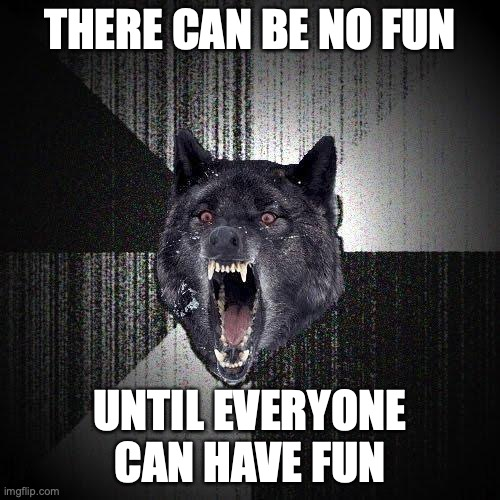 There can be no fun... Until everyone can have fun.