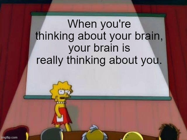 Lisa Simpson's Presentation |  When you're thinking about your brain, your brain is really thinking about you. | image tagged in lisa simpson's presentation,funny,deep thoughts | made w/ Imgflip meme maker