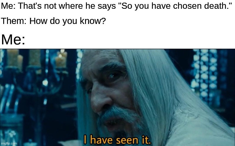 "It always bothers me when people use the wrong shot for a meme. |  Me: That's not where he says ""So you have chosen death.""; Them: How do you know? Me: 