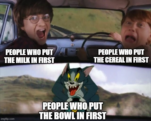 Tom chasing Harry and Ron Weasly |  PEOPLE WHO PUT THE CEREAL IN FIRST; PEOPLE WHO PUT THE MILK IN FIRST; PEOPLE WHO PUT THE BOWL IN FIRST | image tagged in tom chasing harry and ron weasly,memes,cereal,gifs,funny,harry potter | made w/ Imgflip meme maker