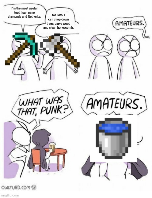 Best tool |  I'm the most useful tool, I can mine diamonds and Netherite. No I am! I can chop down trees, carve wood and clean honeycomb. | image tagged in amateurs | made w/ Imgflip meme maker