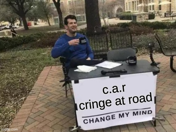 Change My Mind |  c.a.r cringe at road | image tagged in memes,change my mind | made w/ Imgflip meme maker