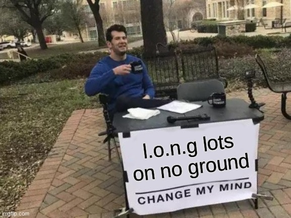 Change My Mind |  l.o.n.g lots on no ground | image tagged in memes,change my mind | made w/ Imgflip meme maker