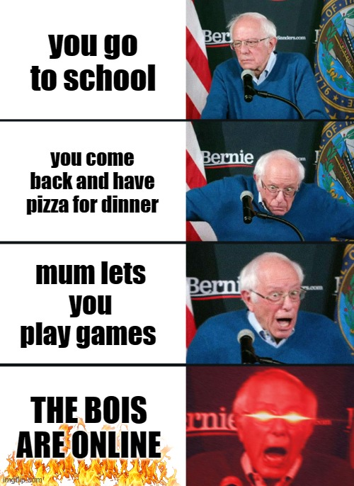 THE BOIS ARE ONLINE |  you go to school; you come back and have pizza for dinner; mum lets you play games; THE BOIS ARE ONLINE | image tagged in bernie sanders reaction nuked | made w/ Imgflip meme maker