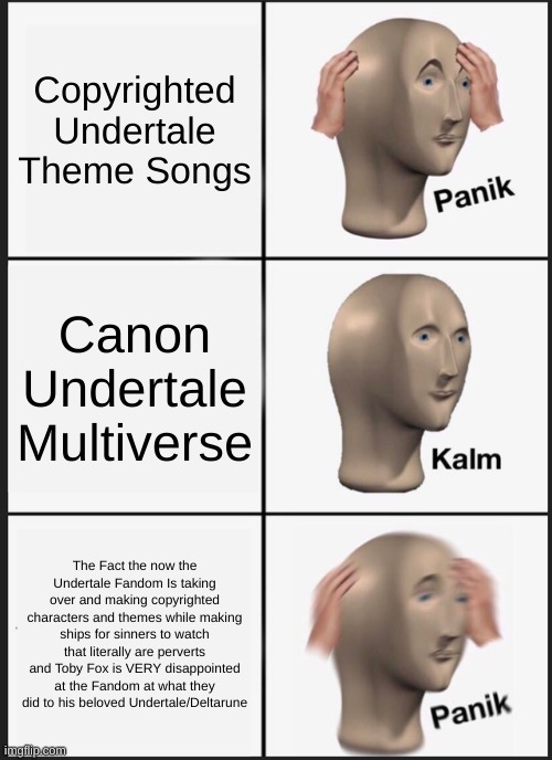 Panik Kalm Panik Meme |  Copyrighted Undertale Theme Songs; Canon Undertale Multiverse; The Fact the now the Undertale Fandom Is taking over and making copyrighted characters and themes while making ships for sinners to watch that literally are perverts and Toby Fox is VERY disappointed at the Fandom at what they did to his beloved Undertale/Deltarune | image tagged in memes,panik kalm panik | made w/ Imgflip meme maker