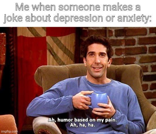 My Pain fr though :,) |  Me when someone makes a joke about depression or anxiety: | image tagged in ross humor based on my pain,depression,anxiety | made w/ Imgflip meme maker