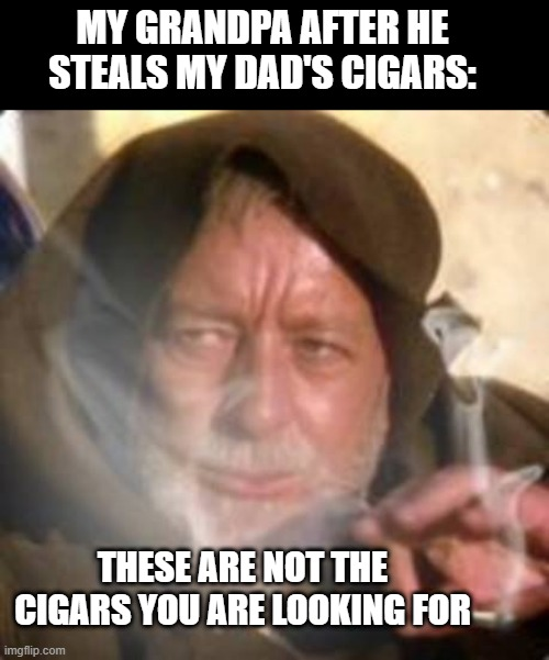 Grandpa Steals cigars |  MY GRANDPA AFTER HE STEALS MY DAD'S CIGARS:; THESE ARE NOT THE CIGARS YOU ARE LOOKING FOR | image tagged in obiwan star wars joint smoking weed | made w/ Imgflip meme maker