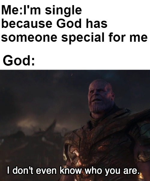 Me:I'm single because God has someone special for me; God: | image tagged in thanos i don't even know who you are,single life,broken heart | made w/ Imgflip meme maker