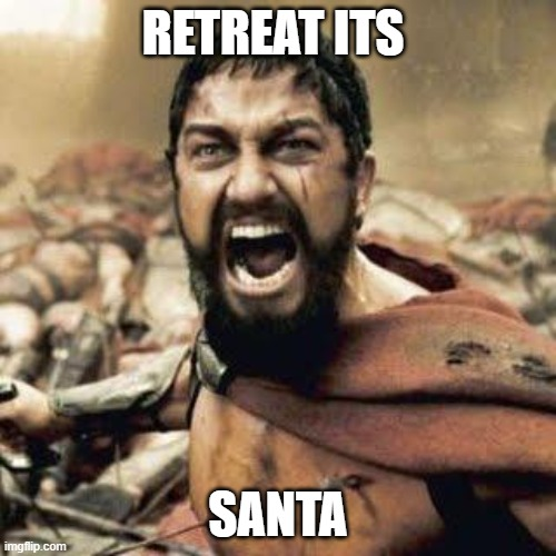 Wow why they are retreating because of Santa |  RETREAT ITS; SANTA | image tagged in this is sparta,santa claus | made w/ Imgflip meme maker