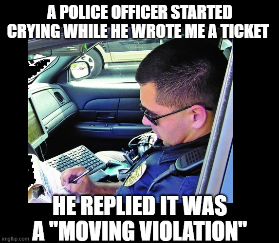 "A POLICE OFFICER STARTED CRYING WHILE HE WROTE ME A TICKET; HE REPLIED IT WAS A ""MOVING VIOLATION"" 