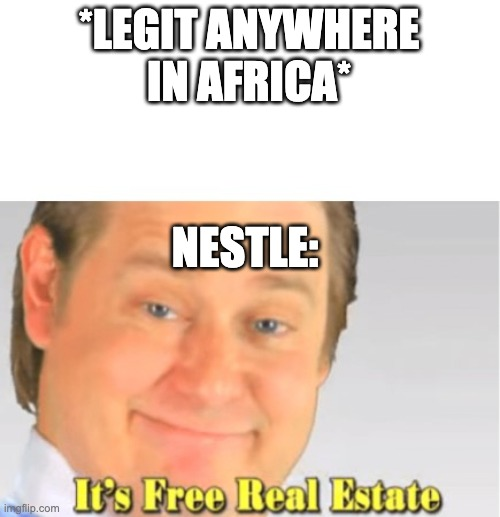 Its legit free real estate |  *LEGIT ANYWHERE IN AFRICA*; NESTLE: | image tagged in it's free real estate,african | made w/ Imgflip meme maker