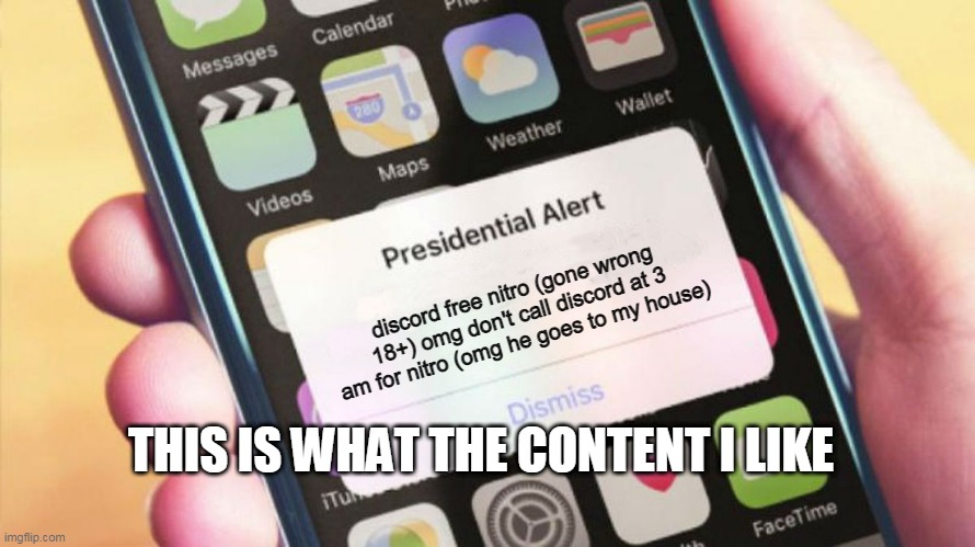 alert!! |  discord free nitro (gone wrong 18+) omg don't call discord at 3 am for nitro (omg he goes to my house); THIS IS WHAT THE CONTENT I LIKE | image tagged in presidential alert generator,memes,gone wrong,alert,oh wow are you actually reading these tags | made w/ Imgflip meme maker