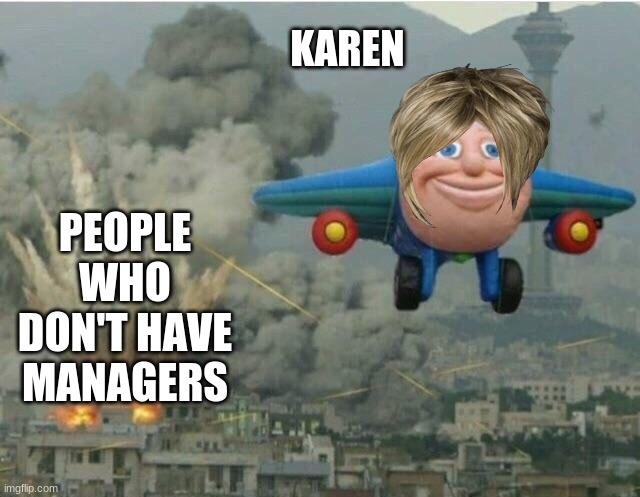 karen's be like |  KAREN; PEOPLE WHO DON'T HAVE MANAGERS | image tagged in jay jay the plane,karen | made w/ Imgflip meme maker