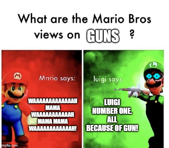 Mario Bros Views |  GUNS; WAAAAAAAAAAAAAH MAMA WAAAAAAAAAAAH MAMA MAMA WAAAAAAAAAAAAH! LUIGI NUMBER ONE. ALL BECAUSE OF GUN! | image tagged in mario bros views | made w/ Imgflip meme maker