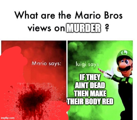 Mario Bros Views |  MURDER; IF THEY AINT DEAD THEN MAKE THEIR BODY RED | image tagged in mario bros views | made w/ Imgflip meme maker