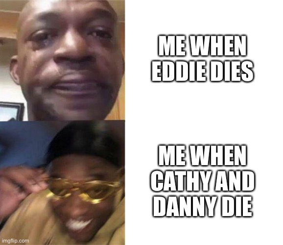 Haha yes die trash |  ME WHEN EDDIE DIES; ME WHEN CATHY AND DANNY DIE | image tagged in black guy crying and black guy laughing | made w/ Imgflip meme maker