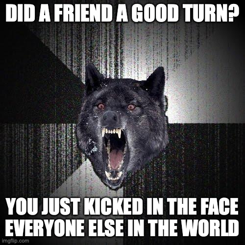 Did a friend a good turn? You just kicked in the face everyone else in the world.