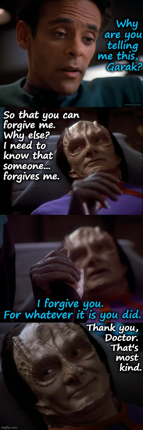 Bashir Forgives Garak |  Why  are you  telling  me this,  Garak? XENOBOTANIST; So that you can  forgive me.  Why else?  I need to  know that  someone...  forgives me. I forgive you.  For whatever it is you did. Thank you,  Doctor.  That's  most  kind. | image tagged in holding hands,bashir,garak,star trek deep space nine | made w/ Imgflip meme maker
