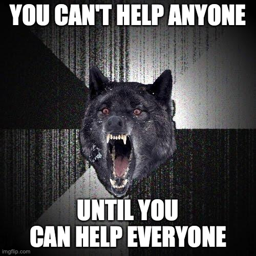 You can't help anyone... Until you can help everyone.