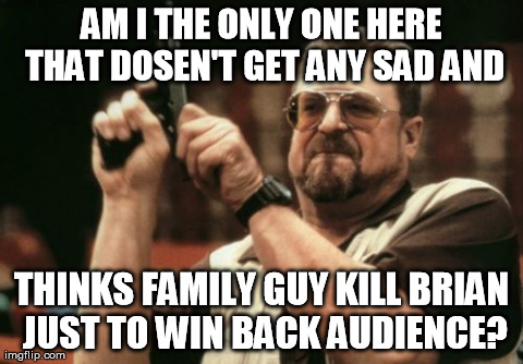 Am I The Only One Around Here Meme | AM I THE ONLY ONE HERE THAT DOSEN'T GET ANY SAD AND THINKS FAMILY GUY KILL BRIAN JUST TO WIN BACK AUDIENCE? | image tagged in memes,am i the only one around here | made w/ Imgflip meme maker