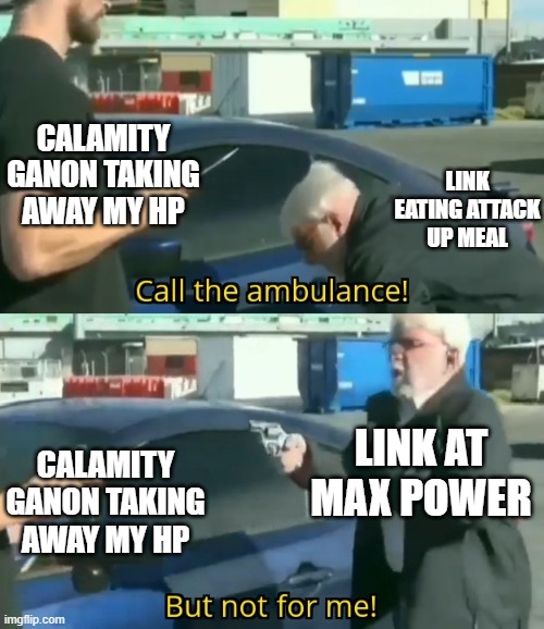 Breath of the Wild meme |  CALAMITY GANON TAKING AWAY MY HP; LINK EATING ATTACK UP MEAL; LINK AT MAX POWER; CALAMITY GANON TAKING AWAY MY HP | image tagged in call an ambulance but not for me | made w/ Imgflip meme maker
