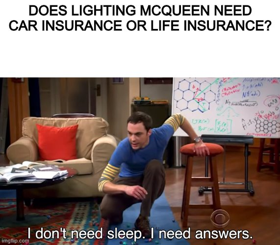 I Don't Need Sleep. I Need Answers |  DOES LIGHTING MCQUEEN NEED CAR INSURANCE OR LIFE INSURANCE? | image tagged in i don't need sleep i need answers,cars,lightning mcqueen,Memes_Of_The_Dank | made w/ Imgflip meme maker