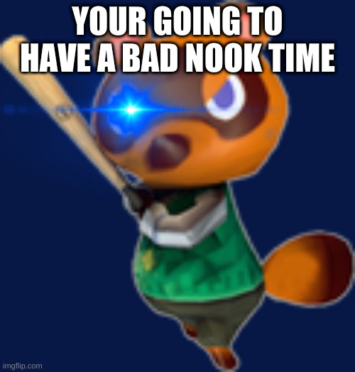 Tom Nook w/ Bat |  YOUR GOING TO HAVE A BAD NOOK TIME | image tagged in tom nook w/ bat | made w/ Imgflip meme maker