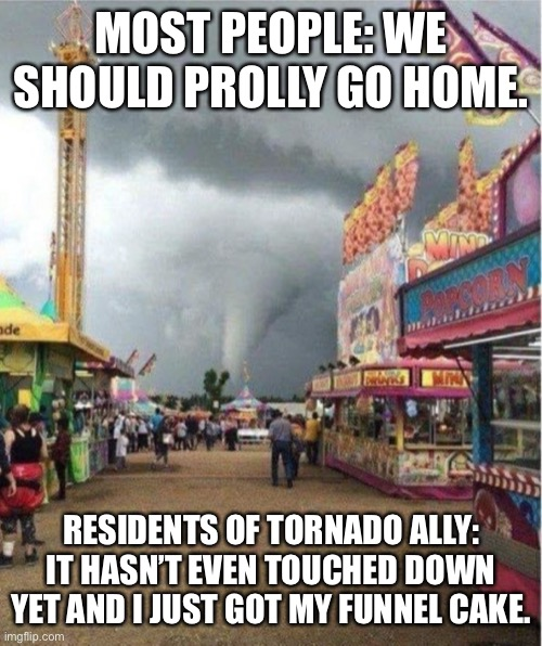 Tornado Ally |  MOST PEOPLE: WE SHOULD PROLLY GO HOME. RESIDENTS OF TORNADO ALLY: IT HASN'T EVEN TOUCHED DOWN YET AND I JUST GOT MY FUNNEL CAKE. | image tagged in tornado | made w/ Imgflip meme maker