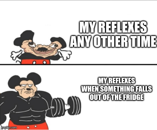 Weak vs Strong Mickey |  MY REFLEXES ANY OTHER TIME; MY REFLEXES WHEN SOMETHING FALLS OUT OF THE FRIDGE | image tagged in weak vs strong mickey | made w/ Imgflip meme maker
