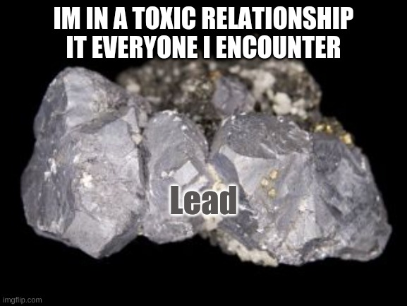 IM IN A TOXIC RELATIONSHIP IT EVERYONE I ENCOUNTER Lead | made w/ Imgflip meme maker