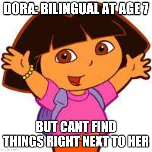Very true |  DORA: BILINGUAL AT AGE 7; BUT CANT FIND THINGS RIGHT NEXT TO HER | image tagged in dora | made w/ Imgflip meme maker