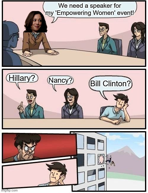 What SHOULD have happened! |  We need a speaker for my 'Empowering Women' event! Hillary? Nancy? Bill Clinton? | image tagged in memes,boardroom meeting suggestion | made w/ Imgflip meme maker