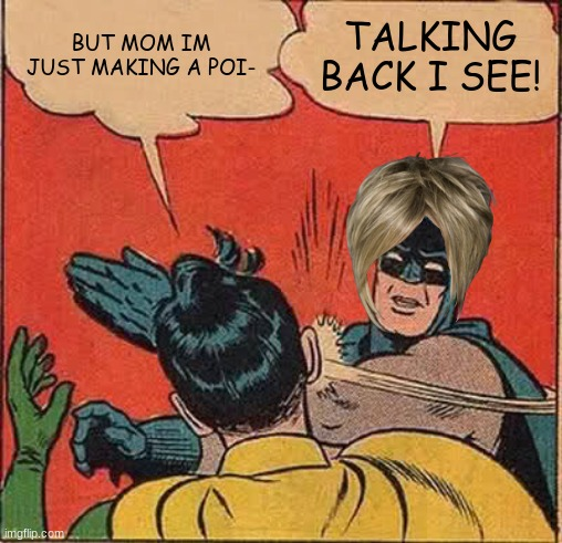 Batman Slapping Robin Meme | BUT MOM IM JUST MAKING A POI- TALKING BACK I SEE! | image tagged in memes,batman slapping robin | made w/ Imgflip meme maker