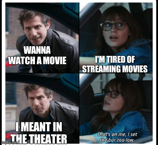 Movie theaters finally open |  I'M TIRED OF STREAMING MOVIES; WANNA WATCH A MOVIE; I MEANT IN THE THEATER | image tagged in brooklyn 99 set the bar too low,movie,theater | made w/ Imgflip meme maker