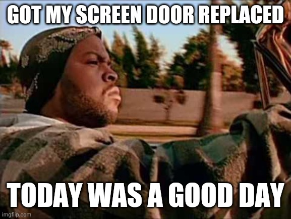 Today Was A Good Day |  GOT MY SCREEN DOOR REPLACED; TODAY WAS A GOOD DAY | image tagged in memes,today was a good day | made w/ Imgflip meme maker