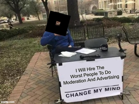 Roblox Hire Ups When They Hire People Be Like |  I Will Hire The Worst People To Do Moderation And Advertising | image tagged in memes,change my mind | made w/ Imgflip meme maker