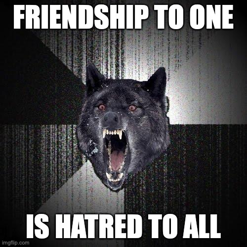 Friendship to one... Is hatred to all.