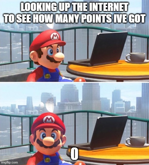 Me who has no upvots, no comments, no views or whatever |  LOOKING UP THE INTERNET TO SEE HOW MANY POINTS IVE GOT | image tagged in mario looks at computer | made w/ Imgflip meme maker