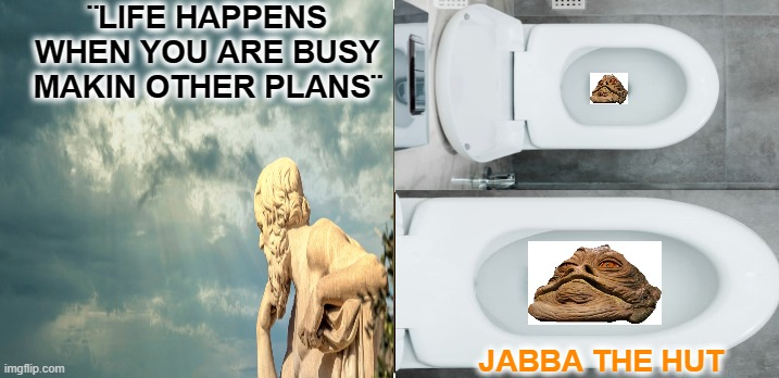 Philosophy |  ¨LIFE HAPPENS WHEN YOU ARE BUSY MAKIN OTHER PLANS¨; JABBA THE HUT | image tagged in positive thinking,creationism,star wars | made w/ Imgflip meme maker