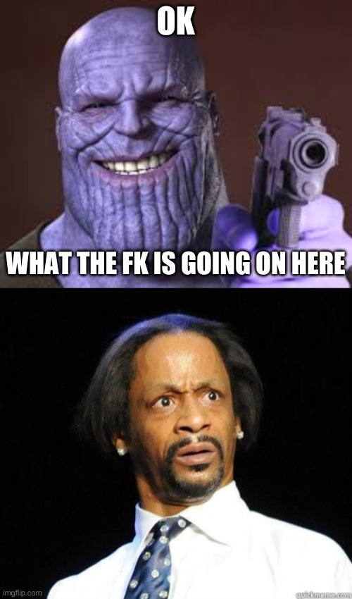 OK WHAT THE FK IS GOING ON HERE | image tagged in thanos smile,katt williams wtf meme | made w/ Imgflip meme maker