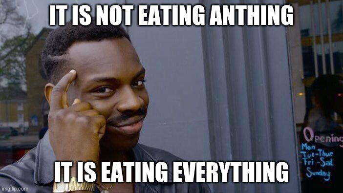 Roll Safe Think About It |  IT IS NOT EATING ANTHING; IT IS EATING EVERYTHING | image tagged in memes,roll safe think about it | made w/ Imgflip meme maker